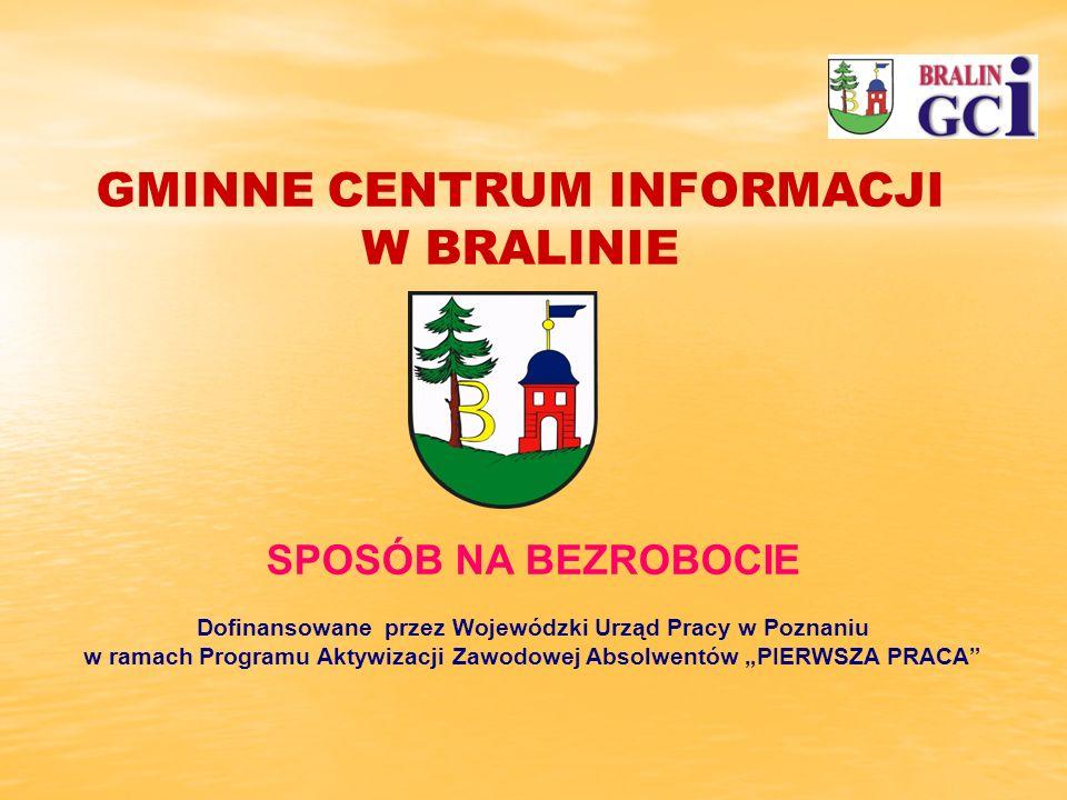 SPOSÓB NA BEZROBOCIE Dofinansowane przez Wojewódzki Urząd Pracy w Poznaniu w ramach Programu Aktywizacji Zawodowej Absolwentów PIERWSZA PRACA GMINNE CENTRUM INFORMACJI W BRALINIE