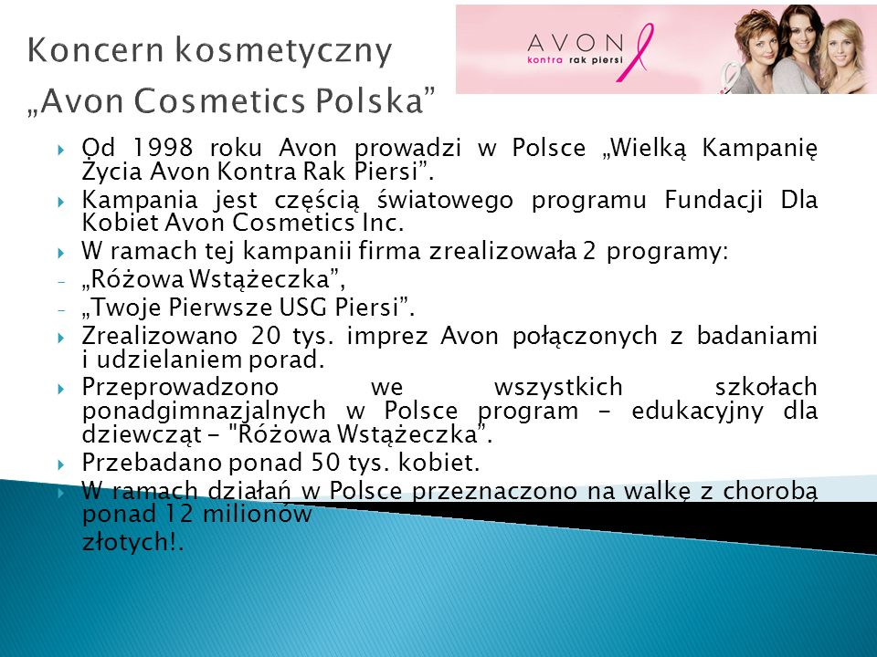 Koncern kosmetyczny Avon Cosmetics Polska Od 1998 roku Avon prowadzi w Polsce Wielką Kampanię Życia Avon Kontra Rak Piersi. Kampania jest częścią świa