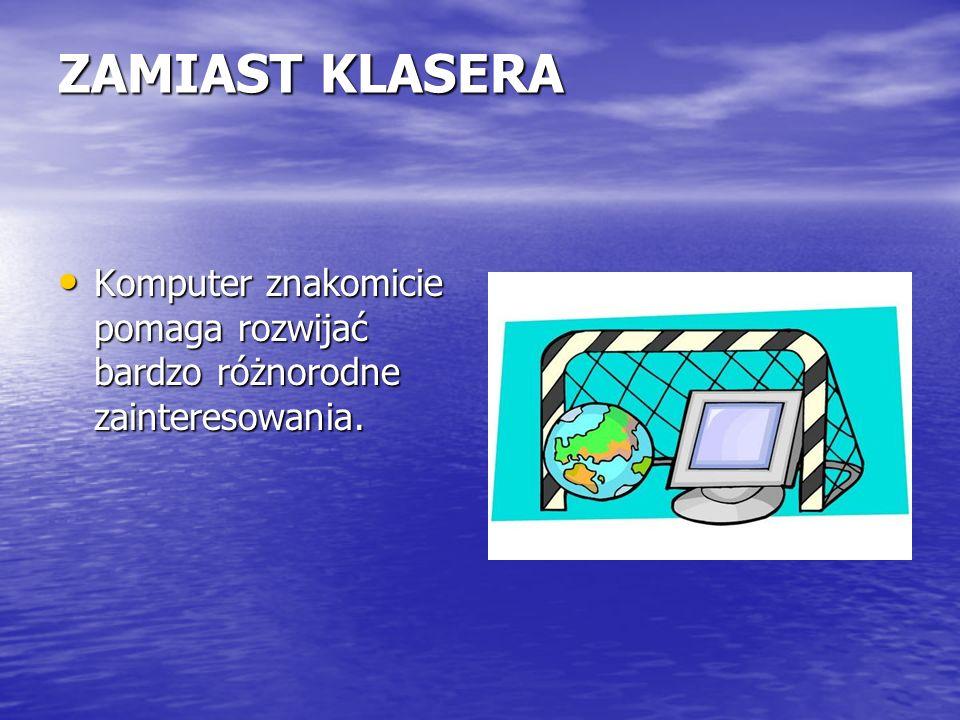 ZAMIAST KLASERA Komputer znakomicie pomaga rozwijać bardzo różnorodne zainteresowania. Komputer znakomicie pomaga rozwijać bardzo różnorodne zainteres