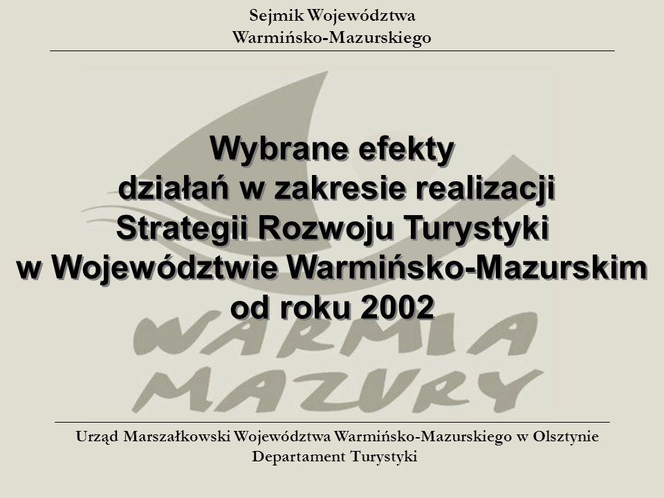Wybrane efekty działań w zakresie realizacji Strategii Rozwoju Turystyki w Województwie Warmińsko-Mazurskim od roku 2002 Wybrane efekty działań w zakresie realizacji Strategii Rozwoju Turystyki w Województwie Warmińsko-Mazurskim od roku 2002 Sejmik Województwa Warmińsko-Mazurskiego Urząd Marszałkowski Województwa Warmińsko-Mazurskiego w Olsztynie Departament Turystyki