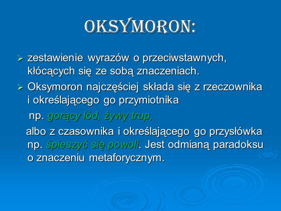 Oksymoron: zestawienie wyrazów o przeciwstawnych, kłócących się ze sobą znaczeniach. zestawienie wyrazów o przeciwstawnych, kłócących się ze sobą znac