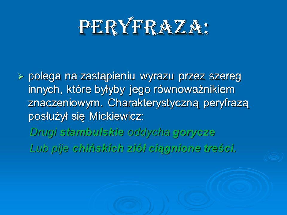 PERYFRAZA: polega na zastąpieniu wyrazu przez szereg innych, które byłyby jego równoważnikiem znaczeniowym. Charakterystyczną peryfrazą posłużył się M