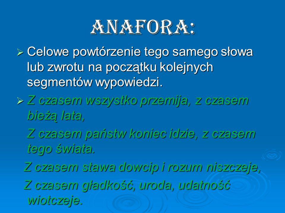 Anafora: Celowe powtórzenie tego samego słowa lub zwrotu na początku kolejnych segmentów wypowiedzi. Celowe powtórzenie tego samego słowa lub zwrotu n