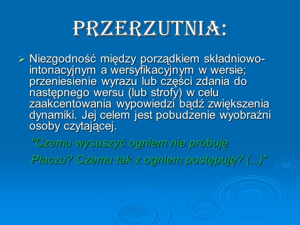 PRZERZUTNIA: Niezgodność między porządkiem składniowo- intonacyjnym a wersyfikacyjnym w wersie; przeniesienie wyrazu lub części zdania do następnego w