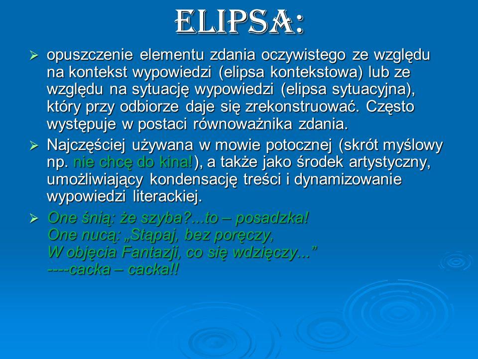ELIPSA: opuszczenie elementu zdania oczywistego ze względu na kontekst wypowiedzi (elipsa kontekstowa) lub ze względu na sytuację wypowiedzi (elipsa s