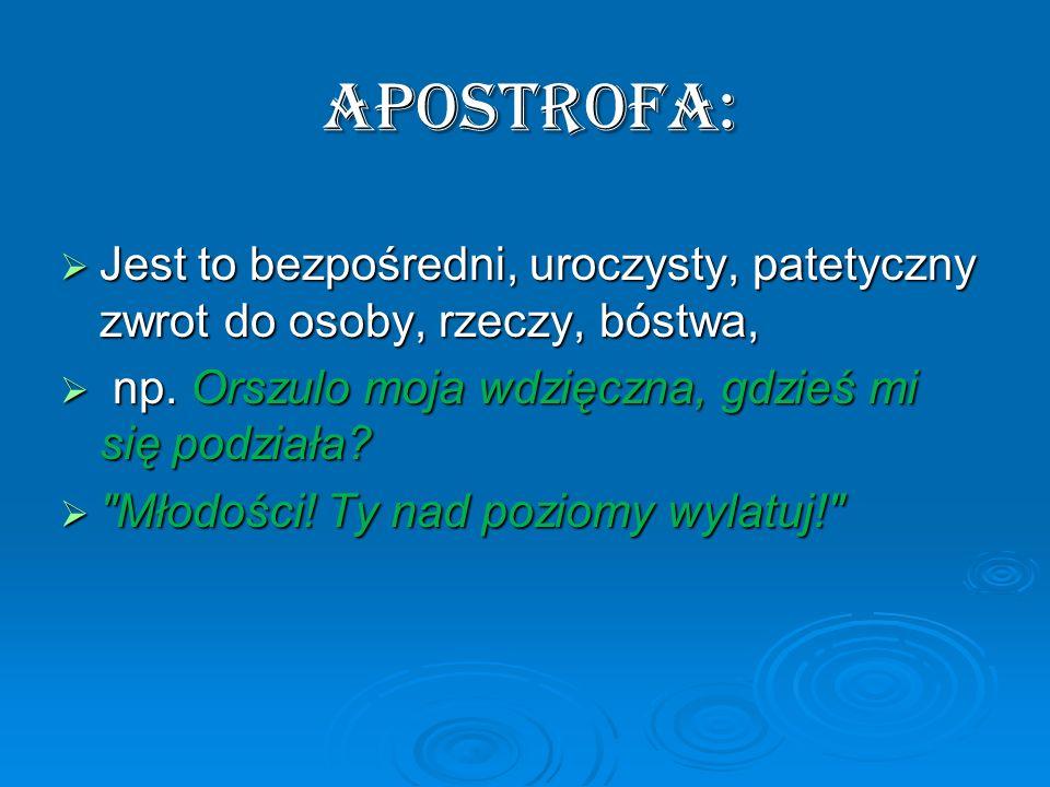 APOSTROFA: Jest to bezpośredni, uroczysty, patetyczny zwrot do osoby, rzeczy, bóstwa, Jest to bezpośredni, uroczysty, patetyczny zwrot do osoby, rzecz