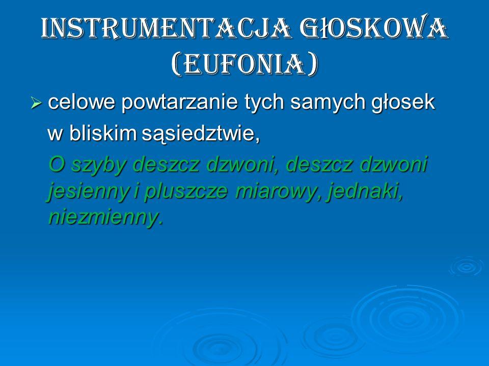 instrumentacja g ł oskowa (eufonia) celowe powtarzanie tych samych głosek celowe powtarzanie tych samych głosek w bliskim sąsiedztwie, w bliskim sąsie