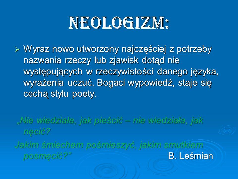 NEOLOGIZM: Wyraz nowo utworzony najczęściej z potrzeby nazwania rzeczy lub zjawisk dotąd nie występujących w rzeczywistości danego języka, wyrażenia u