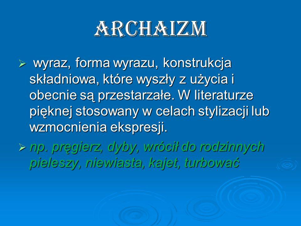 archaizm wyraz, forma wyrazu, konstrukcja składniowa, które wyszły z użycia i obecnie są przestarzałe. W literaturze pięknej stosowany w celach styliz