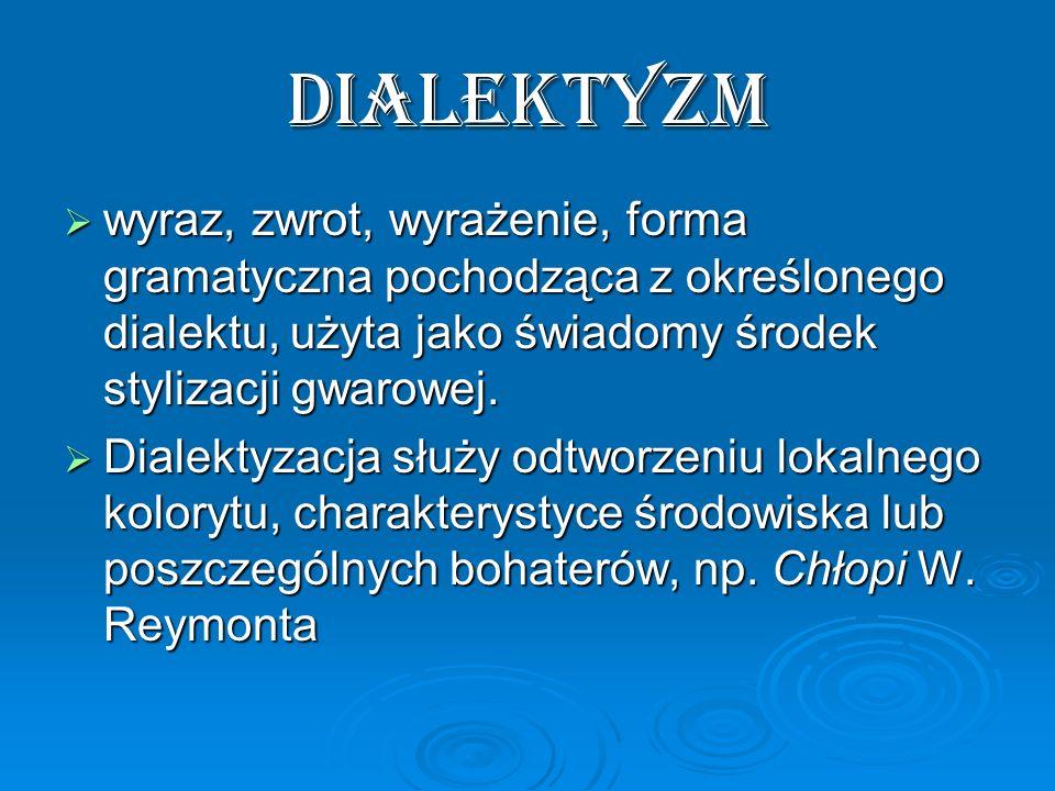 dialektyzm wyraz, zwrot, wyrażenie, forma gramatyczna pochodząca z określonego dialektu, użyta jako świadomy środek stylizacji gwarowej. wyraz, zwrot,