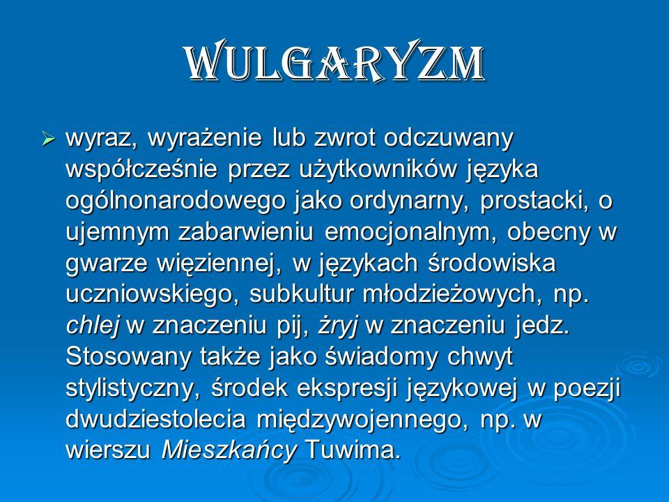 wulgaryzm wyraz, wyrażenie lub zwrot odczuwany współcześnie przez użytkowników języka ogólnonarodowego jako ordynarny, prostacki, o ujemnym zabarwieni