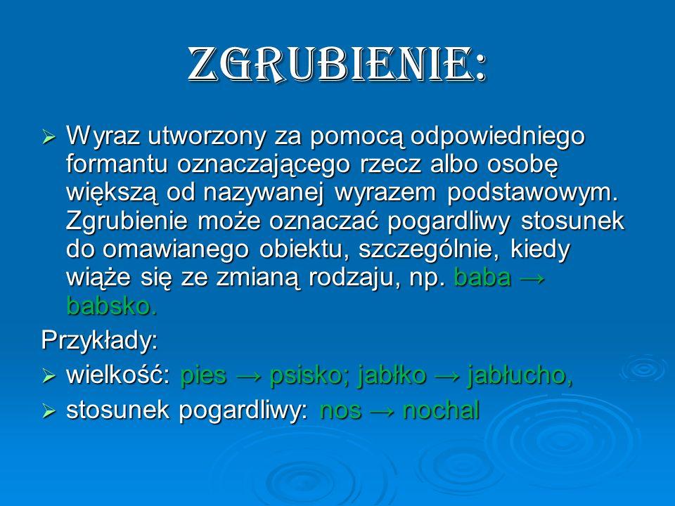 ZGRUBIENIE: Wyraz utworzony za pomocą odpowiedniego formantu oznaczającego rzecz albo osobę większą od nazywanej wyrazem podstawowym. Zgrubienie może