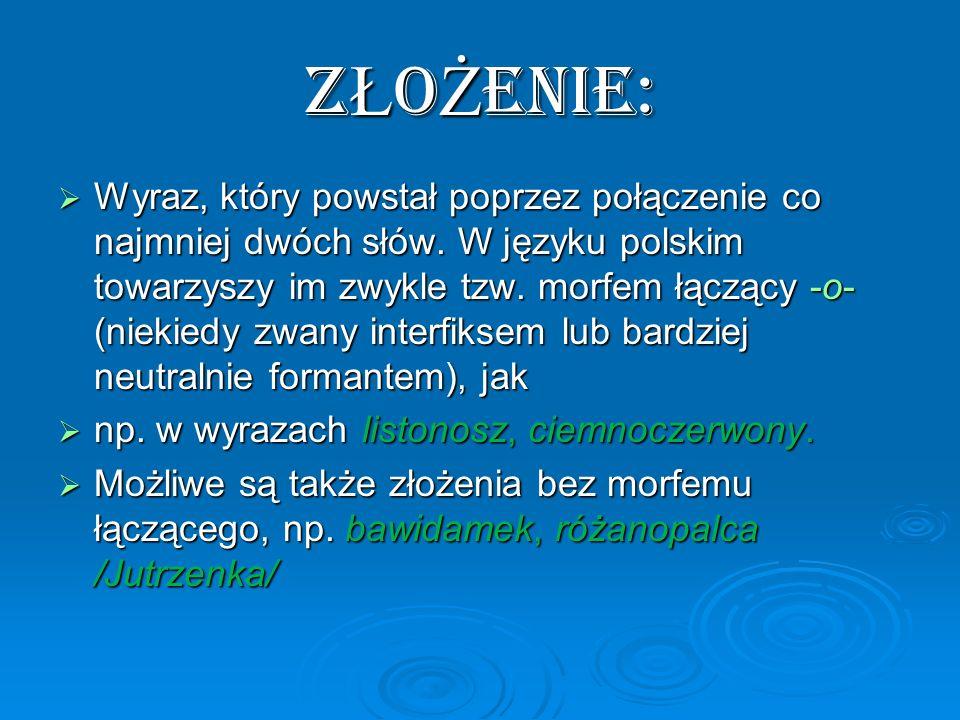 Z Ł O Ż ENIE: Wyraz, który powstał poprzez połączenie co najmniej dwóch słów. W języku polskim towarzyszy im zwykle tzw. morfem łączący -o- (niekiedy