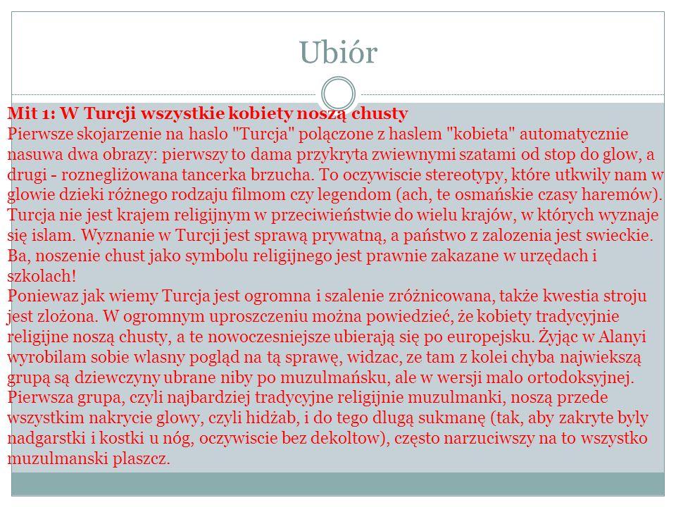 Ubiór Mit 1: W Turcji wszystkie kobiety noszą chusty Pierwsze skojarzenie na haslo Turcja polączone z haslem kobieta automatycznie nasuwa dwa obrazy: pierwszy to dama przykryta zwiewnymi szatami od stop do glow, a drugi - roznegliżowana tancerka brzucha.
