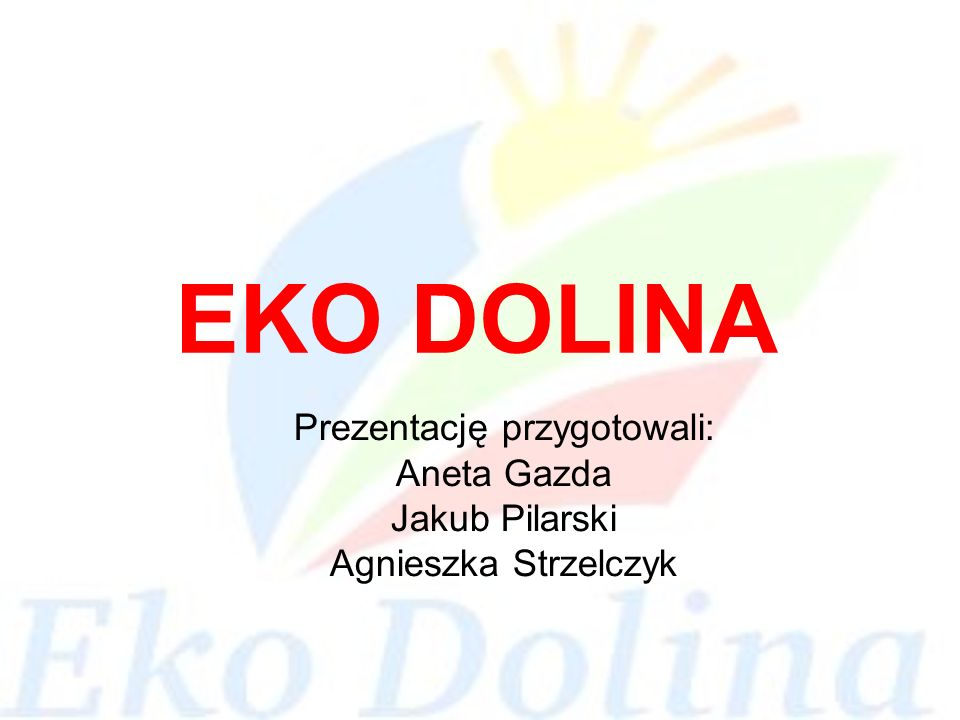 EKO DOLINA Prezentację przygotowali: Aneta Gazda Jakub Pilarski Agnieszka Strzelczyk
