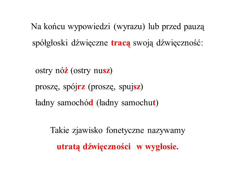 Na końcu wypowiedzi (wyrazu) lub przed pauzą spółgłoski dźwięczne tracą swoją dźwięczność: ostry nóż (ostry nusz) proszę, spójrz (proszę, spujsz) ładn