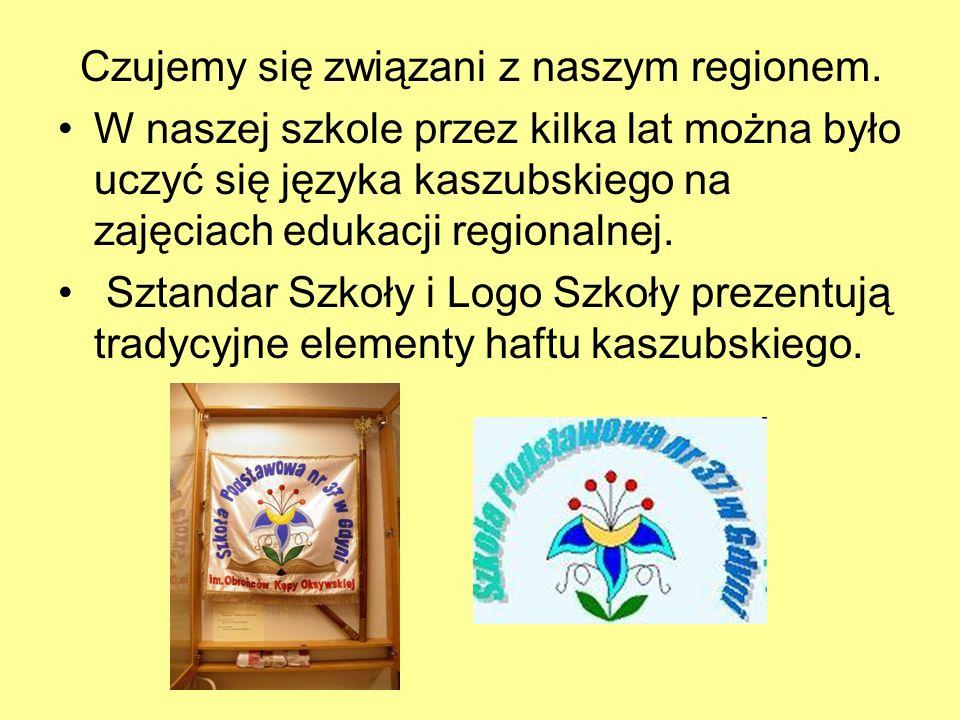Czujemy się związani z naszym regionem. W naszej szkole przez kilka lat można było uczyć się języka kaszubskiego na zajęciach edukacji regionalnej. Sz