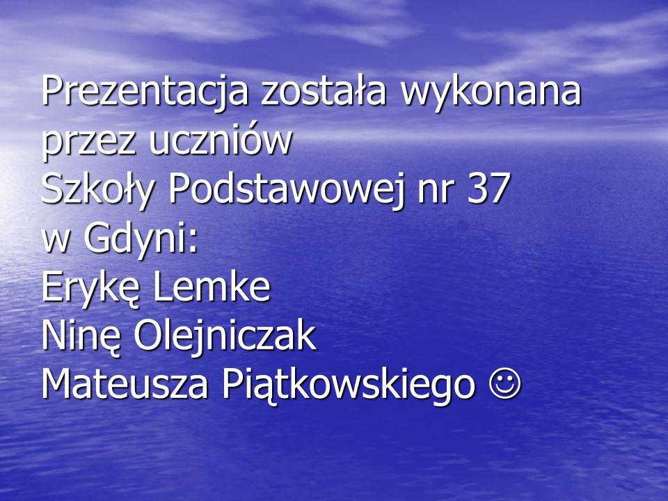 Prezentacja została wykonana przez uczniów Szkoły Podstawowej nr 37 w Gdyni: Erykę Lemke Ninę Olejniczak Mateusza Piątkowskiego Prezentacja została wy