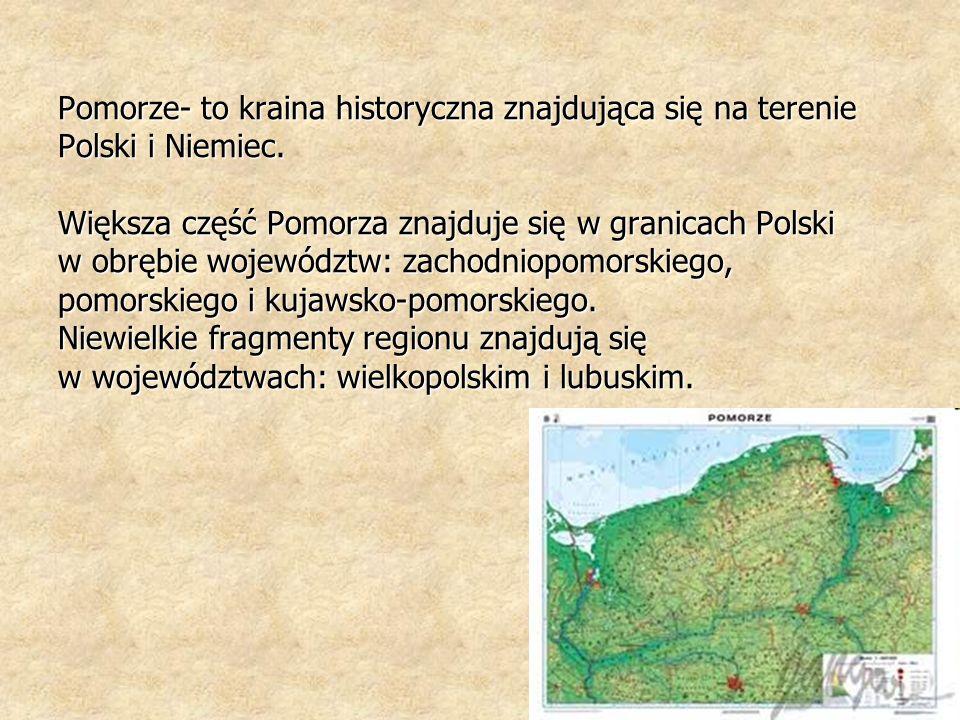 Pomorze- to kraina historyczna znajdująca się na terenie Polski i Niemiec. Większa część Pomorza znajduje się w granicach Polski w obrębie województw: