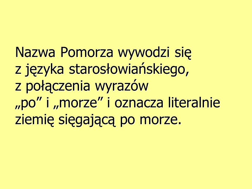 Nazwa Pomorza wywodzi się z języka starosłowiańskiego, z połączenia wyrazów po i morze i oznacza literalnie ziemię sięgającą po morze.