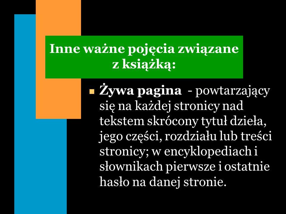 Inne ważne pojęcia związane z książką: n Żywa pagina - powtarzający się na każdej stronicy nad tekstem skrócony tytuł dzieła, jego części, rozdziału l