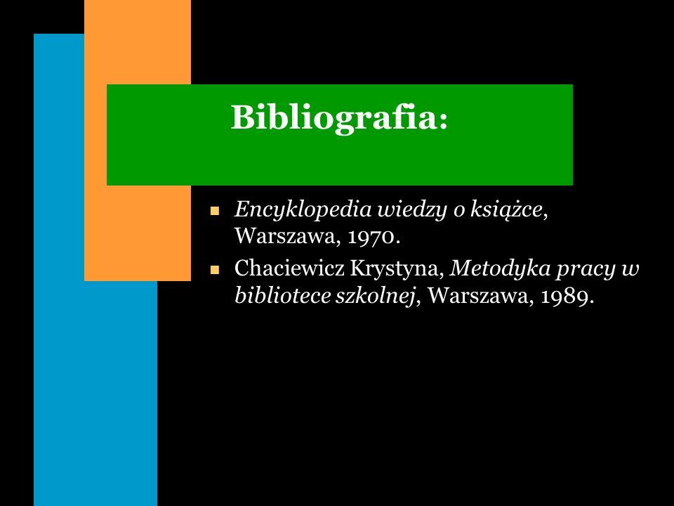 Bibliografia : n Encyklopedia wiedzy o książce, Warszawa, 1970. n Chaciewicz Krystyna, Metodyka pracy w bibliotece szkolnej, Warszawa, 1989.
