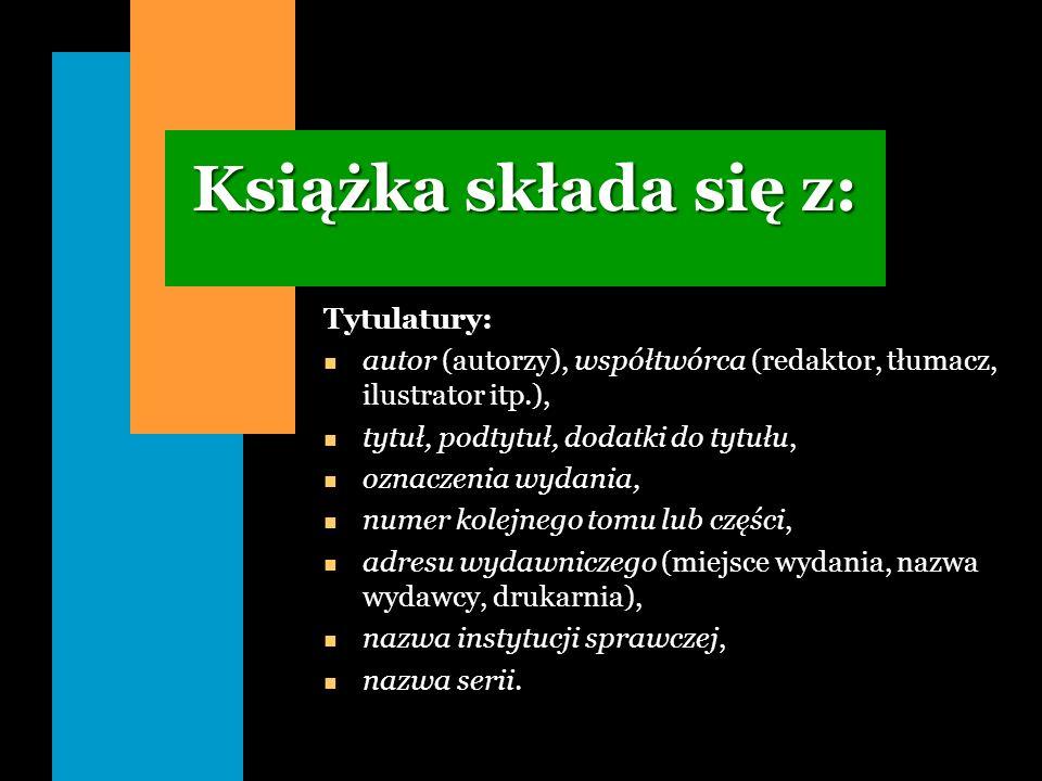 Książka składa się z: Tytulatury: n autor (autorzy), współtwórca (redaktor, tłumacz, ilustrator itp.), n tytuł, podtytuł, dodatki do tytułu, n oznacze
