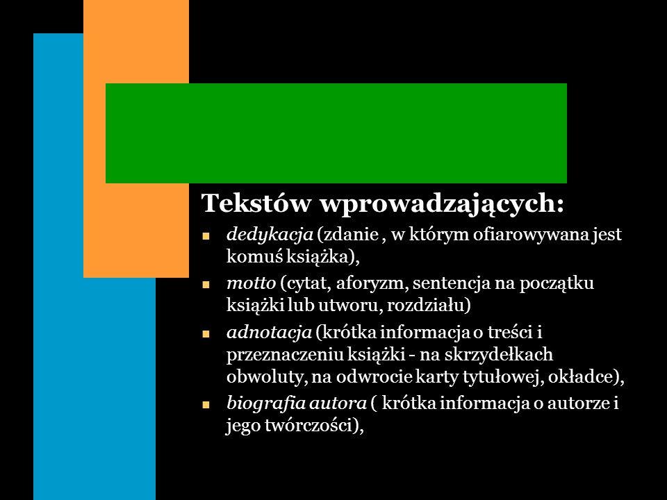 Tekstów wprowadzających: n dedykacja (zdanie, w którym ofiarowywana jest komuś książka), n motto (cytat, aforyzm, sentencja na początku książki lub ut