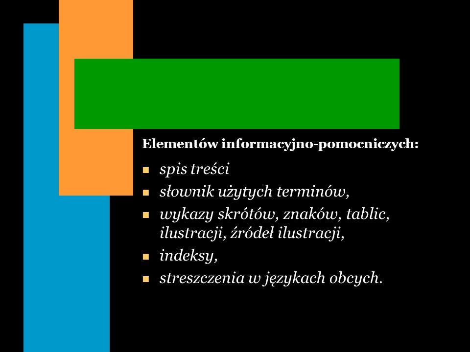Elementów informacyjno-pomocniczych: n spis treści n słownik użytych terminów, n wykazy skrótów, znaków, tablic, ilustracji, źródeł ilustracji, n inde