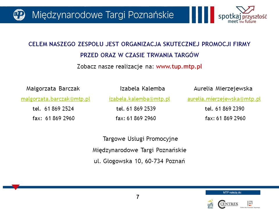 7 CELEM NASZEGO ZESPOŁU JEST ORGANIZACJA SKUTECZNEJ PROMOCJI FIRMY PRZED ORAZ W CZASIE TRWANIA TARGÓW Zobacz nasze realizacje na: www.tup.mtp.pl Małgo