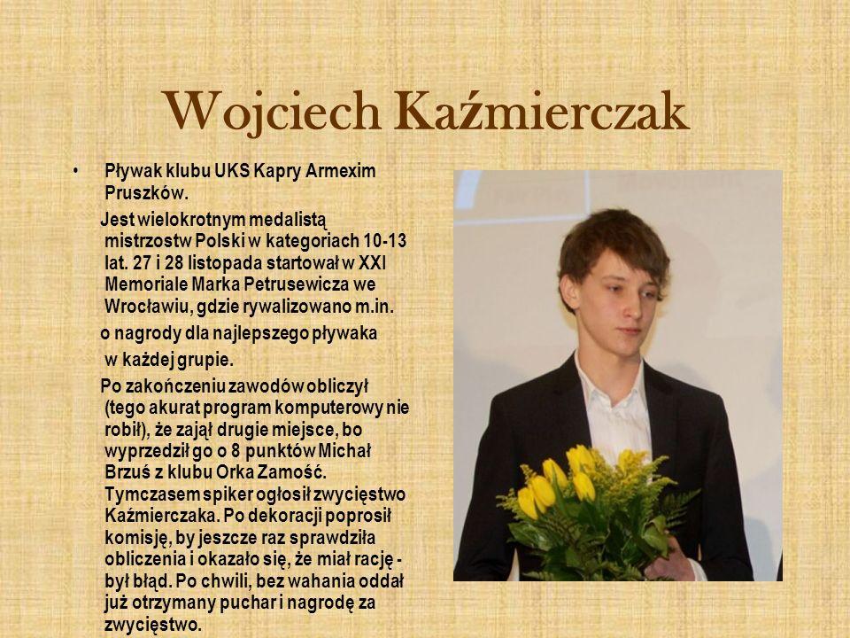 Wojciech Ka ź mierczak Pływak klubu UKS Kapry Armexim Pruszków. Jest wielokrotnym medalistą mistrzostw Polski w kategoriach 10-13 lat. 27 i 28 listopa