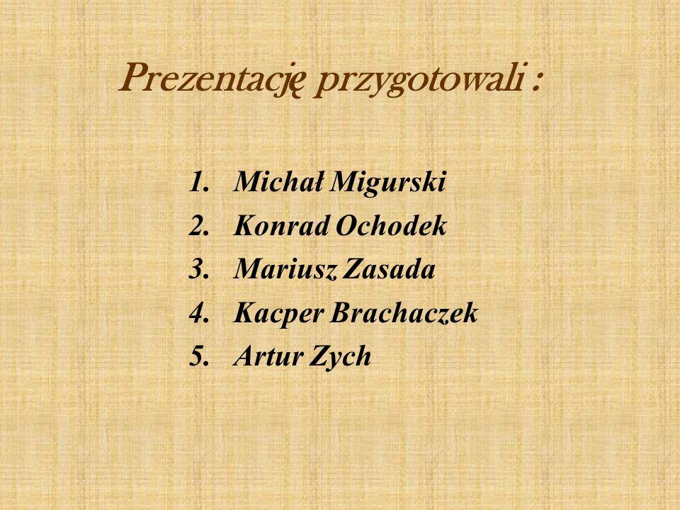 Prezentacj ę przygotowali : 1.Michał Migurski 2.Konrad Ochodek 3.Mariusz Zasada 4.Kacper Brachaczek 5.Artur Zych