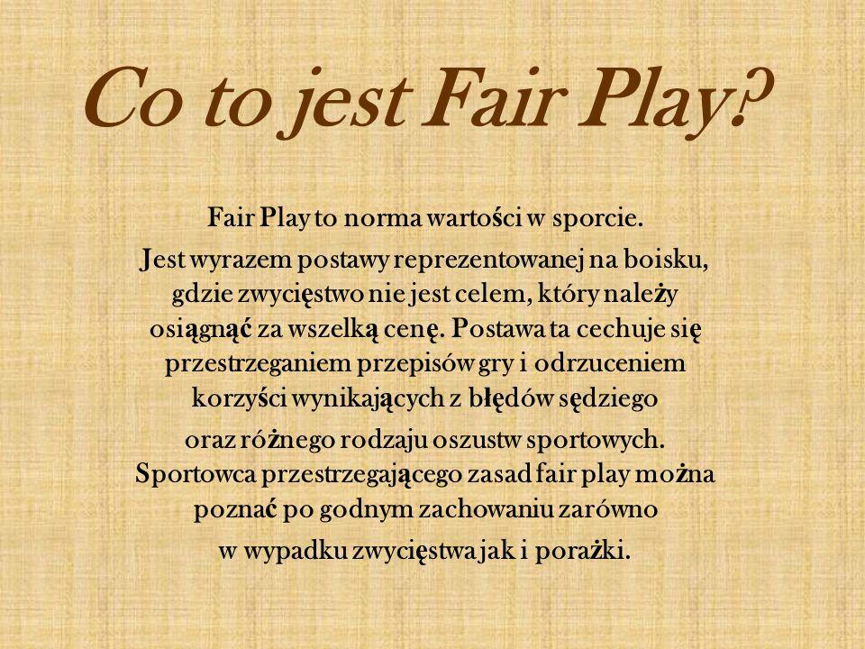 Co to jest Fair Play? Fair Play to norma warto ś ci w sporcie. Jest wyrazem postawy reprezentowanej na boisku, gdzie zwyci ę stwo nie jest celem, któr