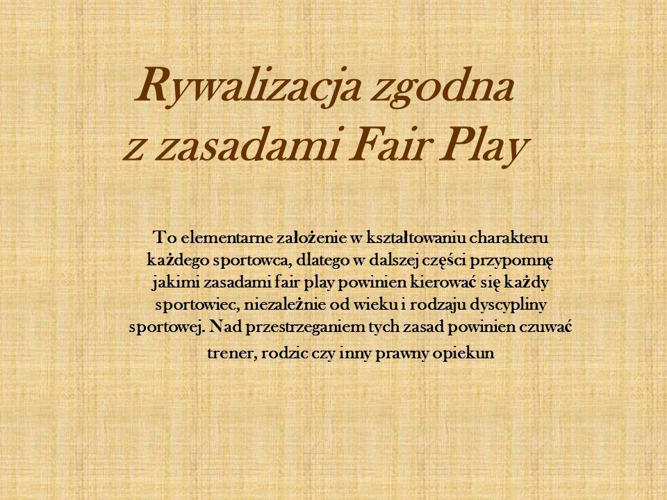 Rywalizacja zgodna z zasadami Fair Play To elementarne za ł o ż enie w kszta ł towaniu charakteru ka ż dego sportowca, dlatego w dalszej cz ęś ci przy