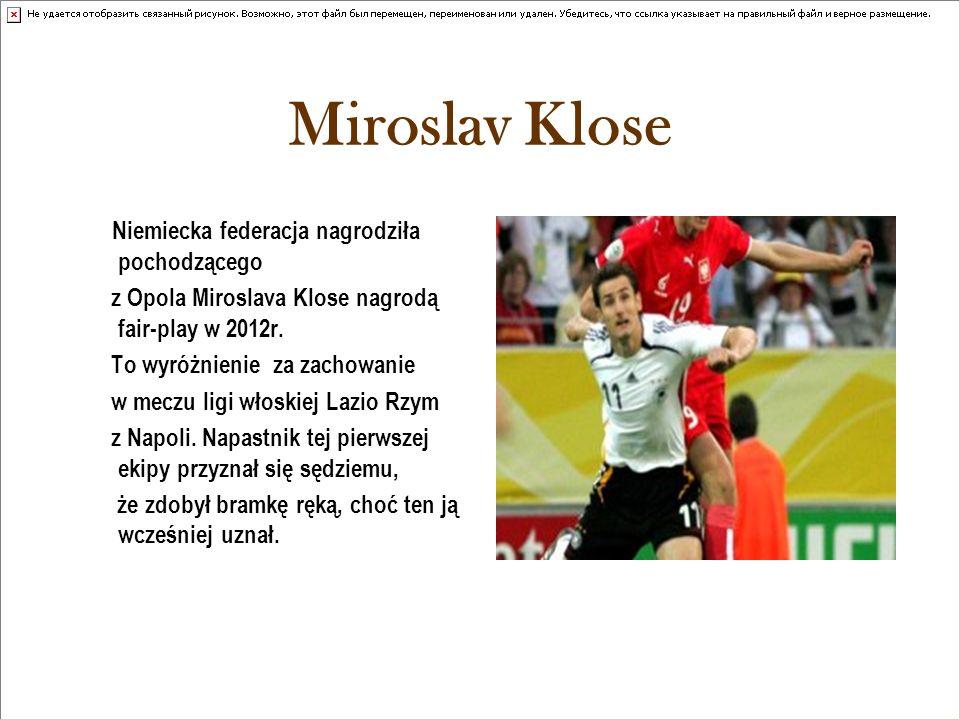 Miroslav Klose Niemiecka federacja nagrodziła pochodzącego z Opola Miroslava Klose nagrodą fair-play w 2012r. To wyróżnienie za zachowanie w meczu lig