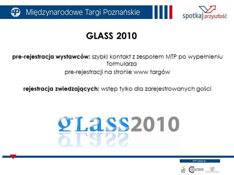 pre-rejestracja wystawców: szybki kontakt z zespołem MTP po wypełnieniu formularza pre-rejestracji na stronie www targów rejestracja zwiedzających: wstęp tylko dla zarejestrowanych gości GLASS 2010 GLASS 2010