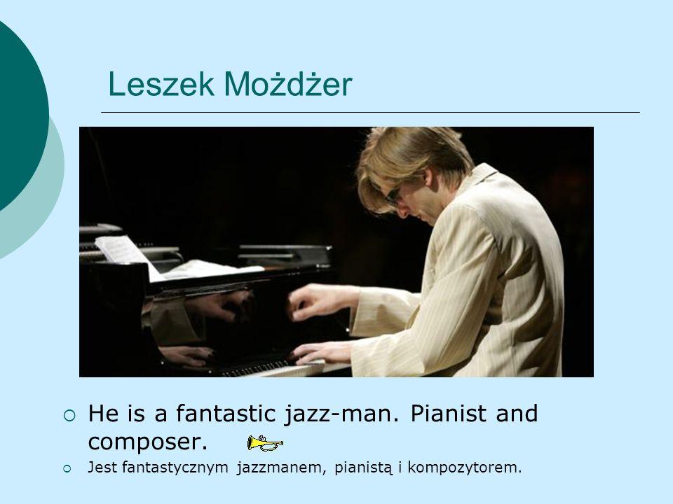 Leszek Możdżer He is a fantastic jazz-man. Pianist and composer. Jest fantastycznym jazzmanem, pianistą i kompozytorem.