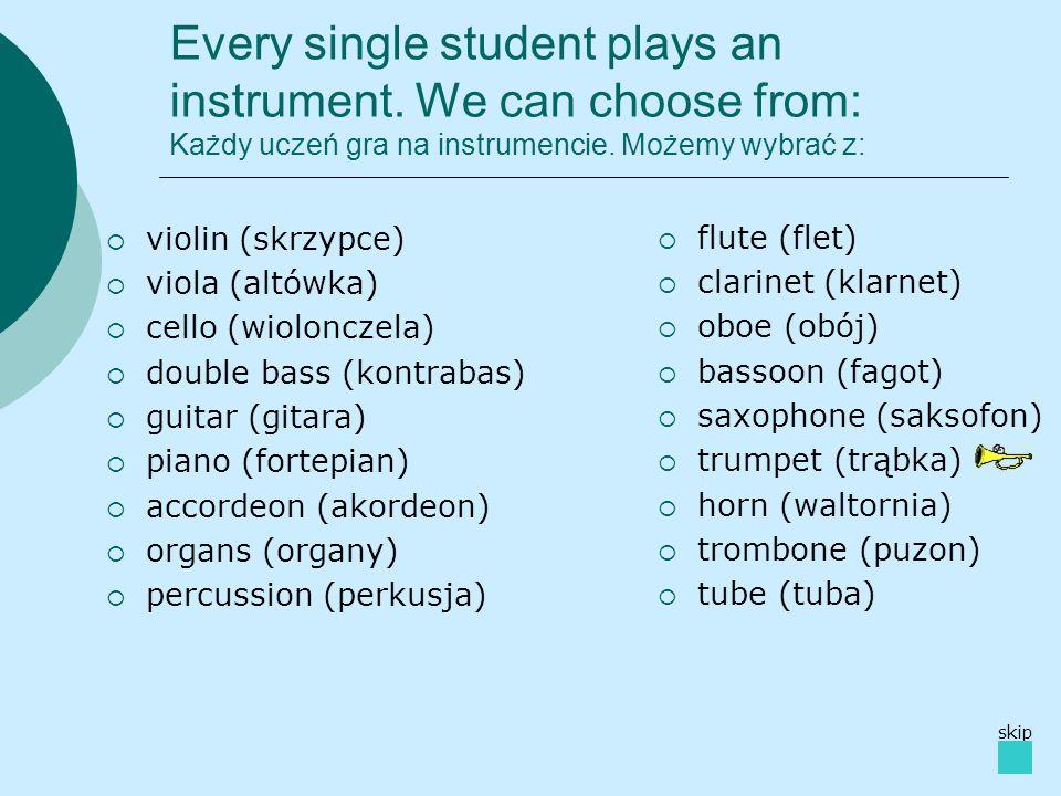 Every single student plays an instrument. We can choose from: Każdy uczeń gra na instrumencie. Możemy wybrać z: violin (skrzypce) viola (altówka) cell