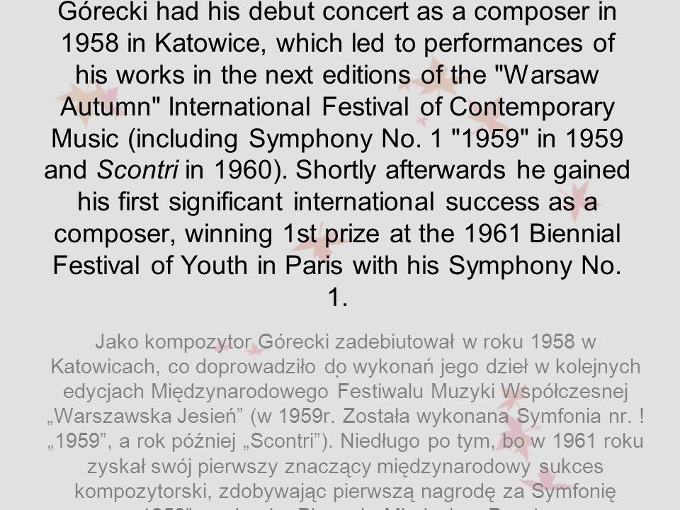 Górecki had his debut concert as a composer in 1958 in Katowice, which led to performances of his works in the next editions of the