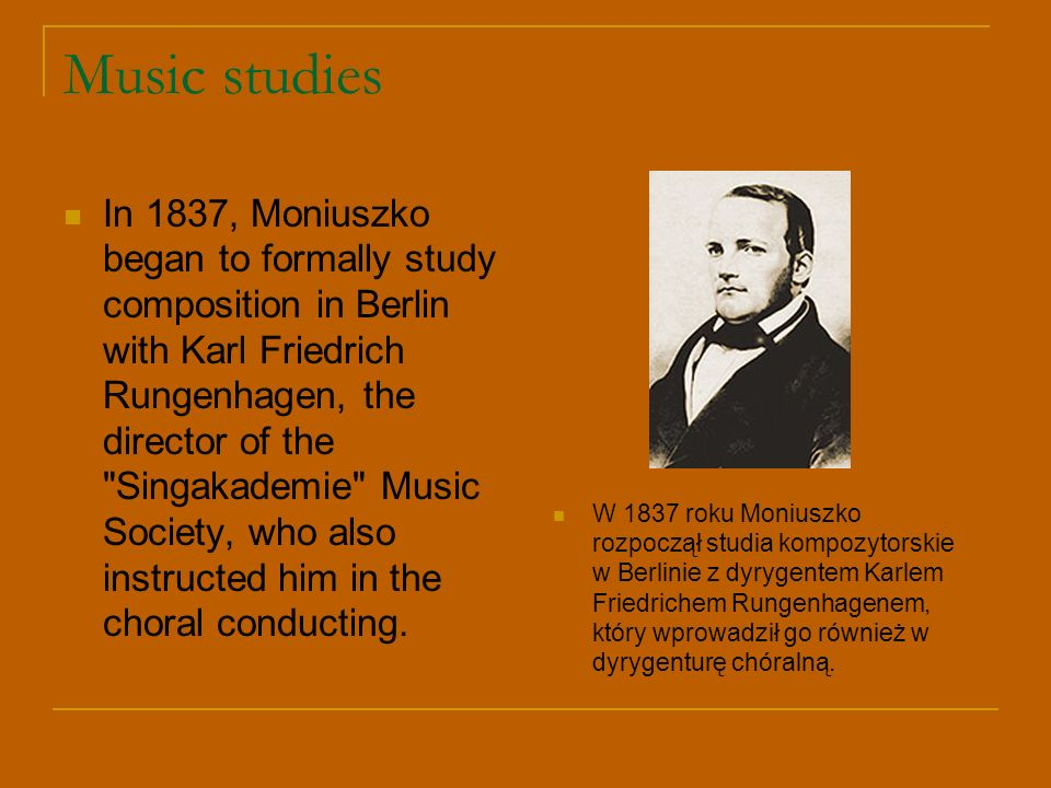 Music studies In 1837, Moniuszko began to formally study composition in Berlin with Karl Friedrich Rungenhagen, the director of the Singakademie Music Society, who also instructed him in the choral conducting.