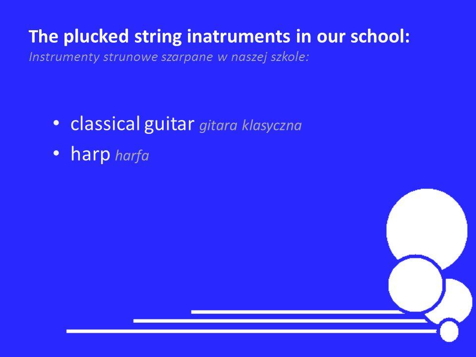 Th e plucked string inatruments in our school: Instrumenty strunowe szarpane w naszej szkole: classical guitar gitara klasyczna harp harfa