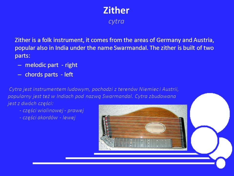Zither is a folk instrument, it comes from the areas of Germany and Austria, popular also in India under the name Swarmandal. The zither is built of t