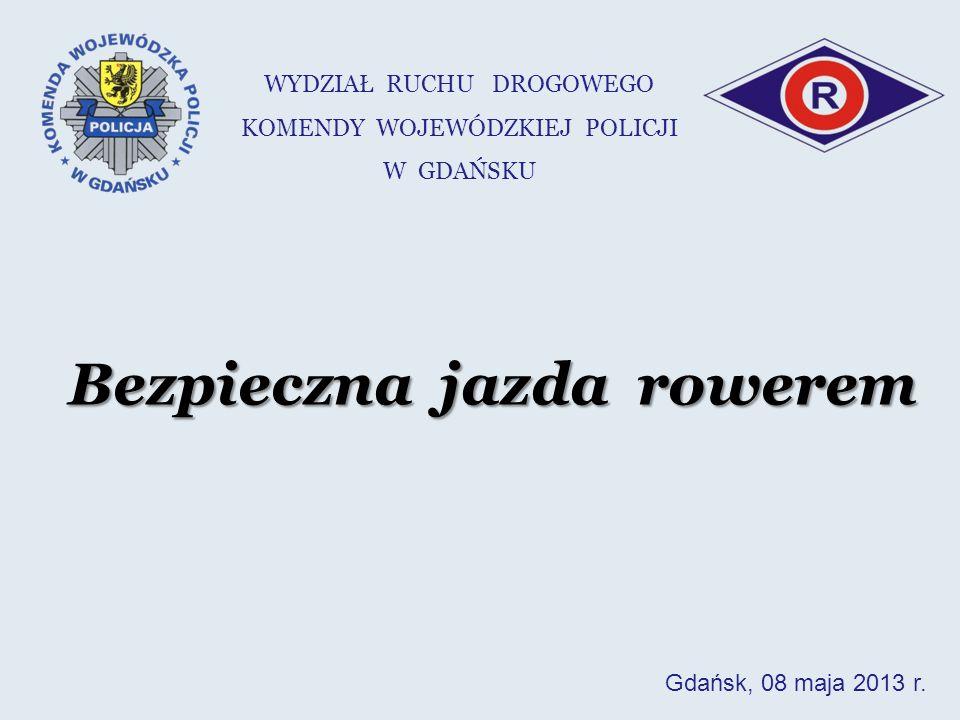 Bezpieczna jazda rowerem WYDZIAŁ RUCHU DROGOWEGO KOMENDY WOJEWÓDZKIEJ POLICJI W GDAŃSKU Gdańsk, 08 maja 2013 r.