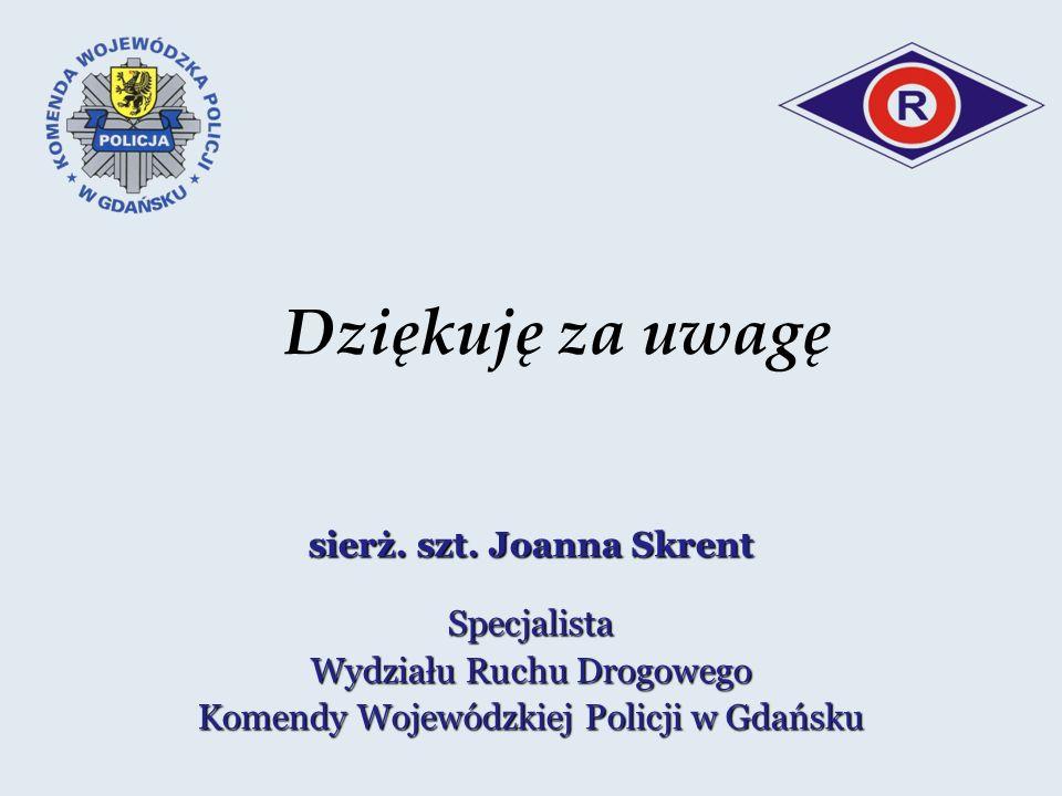 Dziękuję za uwagę sierż. szt. Joanna Skrent Specjalista Wydziału Ruchu Drogowego Komendy Wojewódzkiej Policji w Gdańsku