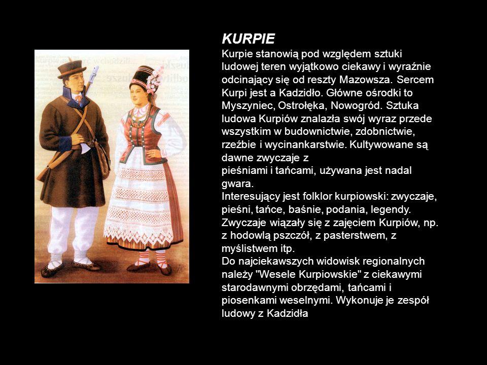 KURPIE Kurpie stanowią pod względem sztuki ludowej teren wyjątkowo ciekawy i wyraźnie odcinający się od reszty Mazowsza. Sercem Kurpi jest a Kadzidło.