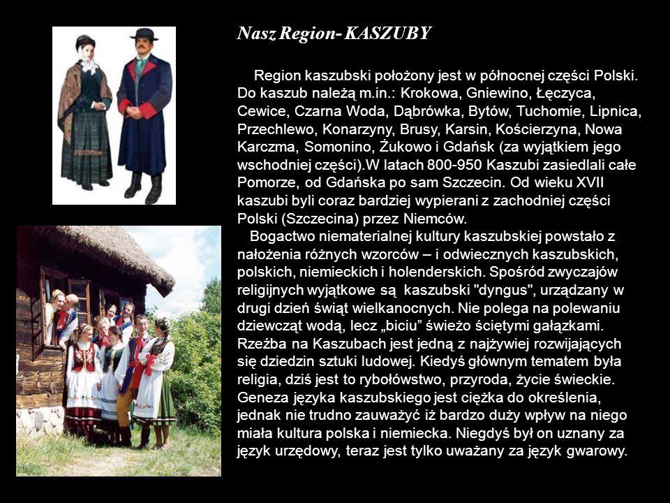 Nasz Region- KASZUBY Region kaszubski położony jest w północnej części Polski. Do kaszub należą m.in.: Krokowa, Gniewino, Łęczyca, Cewice, Czarna Woda