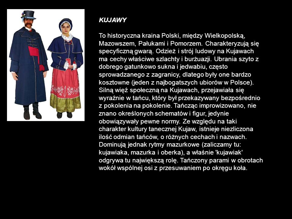 KUJAWY To historyczna kraina Polski, między Wielkopolską, Mazowszem, Pałukami i Pomorzem. Charakteryzują się specyficzną gwarą. Odzież i strój ludowy