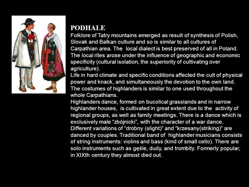 PODHALE Folklor Podhala powstał jako wynik syntezy ludowej kultury polskiej z elementami słowackimi i bałkańskimi i jest spokrewniony z kulturą wszystkich krain karpackich.
