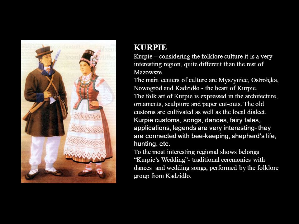 KURPIE Kurpie – considering the folklore culture it is a very interesting region, quite different than the rest of Mazowsze. The main centers of cultu
