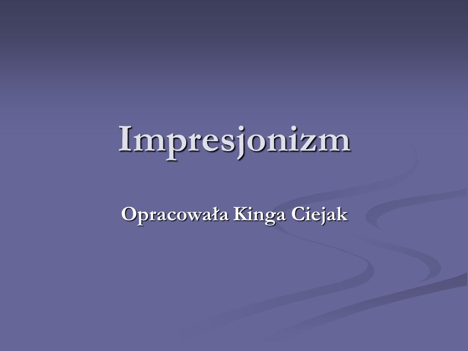 Impresjonizm Opracowała Kinga Ciejak